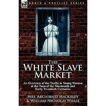 The White Slave Market an Overview of the Traffic in Young Women at the Turn of the Nineteenth and Early Twentieth Centuries by Mackirdy & Mrs. Archibald
