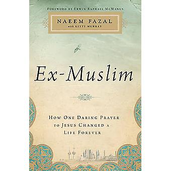ExMuslim How One Daring Prayer to Jesus Changed a Life Forever by Fazal & Naeem