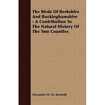 The Birds Of Berkshire And Buckinghamshire  A Contribution To The Natural History Of The Two Counties by Kennedy & Alexander W. M.