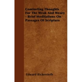 Comforting Thoughts For The Weak And Weary  Brief Meditations On Passages Of Scripture by Bickersteth & Edward