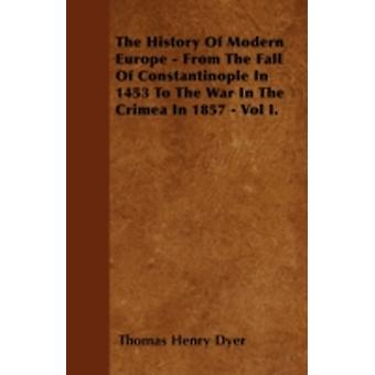 The History Of Modern Europe  From The Fall Of Constantinople In 1453 To The War In The Crimea In 1857  Vol I. by Dyer & Thomas Henry