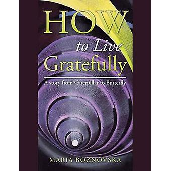 How to Live Gratefully A story from Caterpillar to Butterfly by Boznovska & Maria