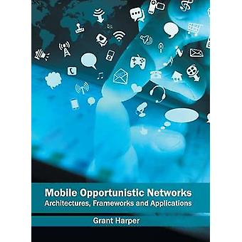 Mobile Opportunistic Networks Architectures Frameworks and Applications by Harper & Grant