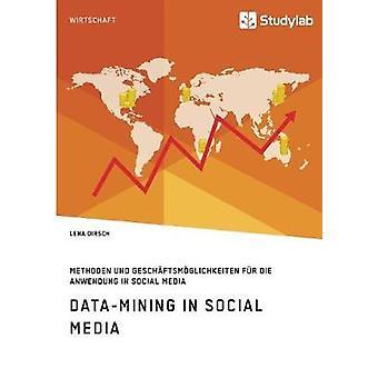 DataMining in Social MediaMethoden und Geschftsmglichkeiten fr die Anwendung in Social Media by Dirsch & Lena