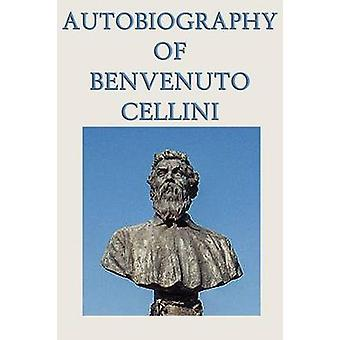Autobiography of Benvenuto Cellini by Cellini & Benvenuto