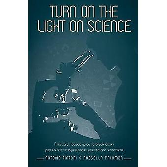 Turn on the light on science A researchbased guide to break down popular stereotypes about science and scientists by Tintori & Antonio