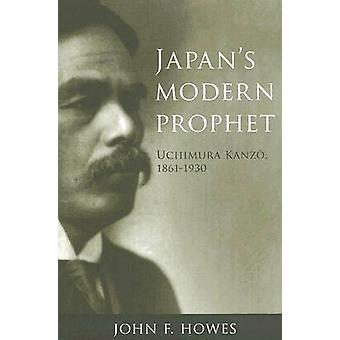 Japans Modern Prophet  Uchimura Kanzo 18611930 by John F Howes