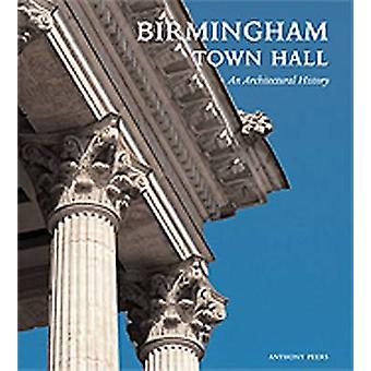 Birmingham Town Hall - An Architectural History (New edition) by Antho