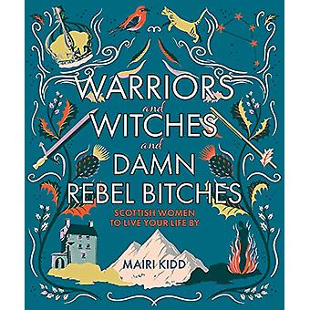 Warriors and Witches and Damn Rebel Bitches - Scottish women to live y
