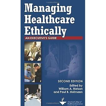 Managing Healthcare Ethically - An Executive's Guide - Second Edition