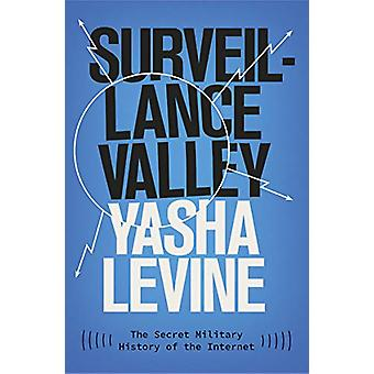 Surveillance Valley - The Secret Military History of the Internet by Y