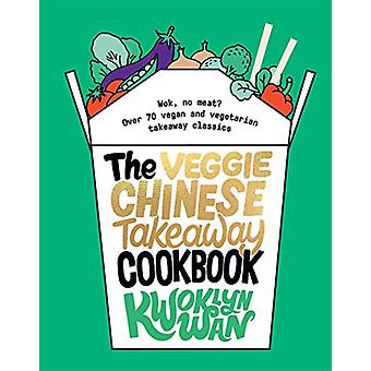 The Veggie Chinese Takeaway Cookbook - Wok - No Meat? Over 70 vegan an