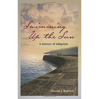 Swimming Up the Sun - A Memoir of Adoption by Nicole J. Burton - 97809
