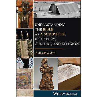 Understanding the Bible as a Scripture in History Culture and Religion by James W. Watts