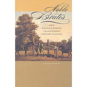 Noble Brutes How Eastern Horses Transformed English Culture by Landry & Donna Professor of English and American Literature & Rutherford College & University of Kent