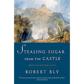 Stealing Sugar from the Castle  Selected and New Poems 19502013 by Robert Bly