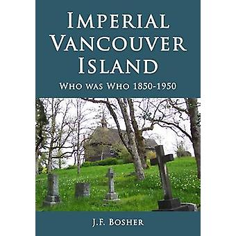 Imperial Vancouver Island  Who Was Who 18501950 by J F Bosher