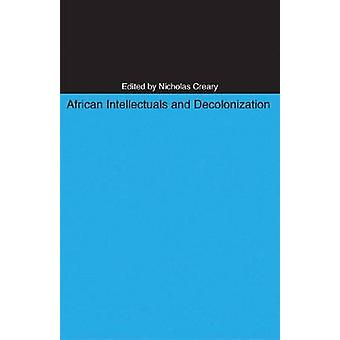 African Intellectuals and Decolonization by Nicholas M. Creary - 9780