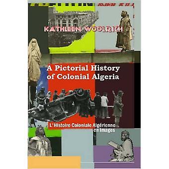 Een geïllustreerde geschiedenis van koloniale Algerije LHistoire koloniale Algrienne nl afbeeldingen door Woolrich & Kathleen
