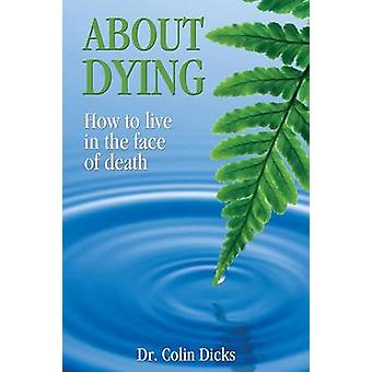 About Dying  How to live in the face of death by Dicks & Dr. Collin