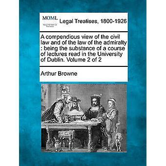 Compendious Blick des bürgerlichen Rechts und des Gesetzes von der Admiralität, die inhaltlich eine Reihe von Vorlesungen in der Universität Dublin gelesen wird. Band 2 von 2 von Browne & Arthur