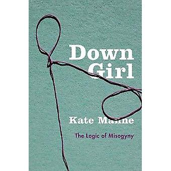Down Girl - The Logic of Misogyny by Kate Manne - 9780190604981 Book