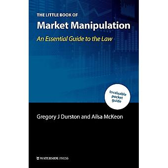 The Little Book of Market Manipulation  An Essential Guide to the Law by Durston & Gregory J