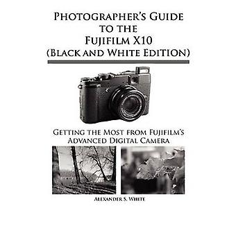 Photographers Guide to the Fujifilm X10 Black and White Edition by White & Alexander S.