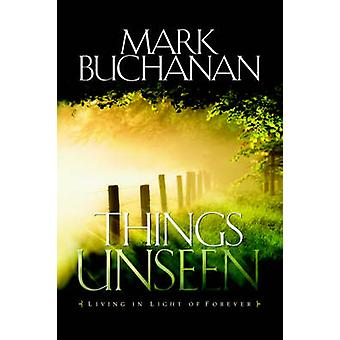 Things Unseen Living with Eternity in Your Heart by Buchanan & Mark