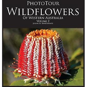 PhotoTour Wildflowers of Western Australia Vol2 A photographic journey through a natural kaleidoscope by Braithwaite & Jeremy H