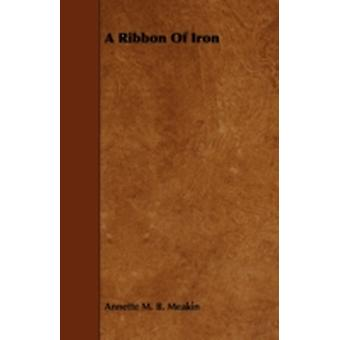A Ribbon of Iron by Meakin & Annette M. B.