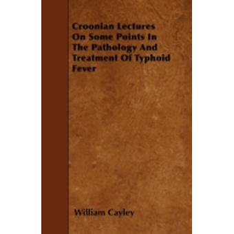Croonian Lectures On Some Points In The Pathology And Treatment Of Typhoid Fever by Cayley & William