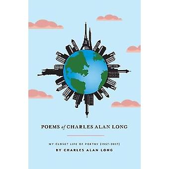 Poems of Charles Alan Long My Closet Life of Poetry        19572017 by Long & Charles Alan