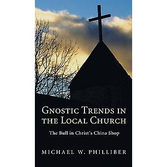 Gnostic Trends in the Local Church by Philliber & Michael W.