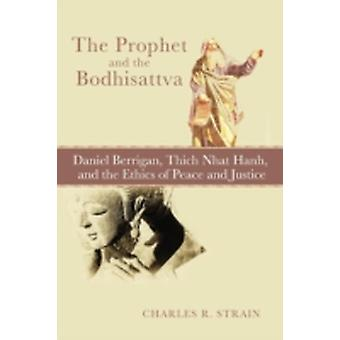 The Prophet and the Bodhisattva Daniel Berrigan Thich Nhat Hanh and the Ethics of Peace and Justice by Strain & Charles R.
