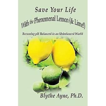 Save Your Life with the Phenomenal Lemon  Lime Becoming Balanced in an Unbalanced World by Ayne & Blythe