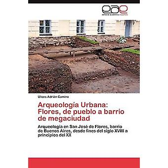 Arqueologia Urbana Flores de Pueblo a Barrio de Megaciudad by Camino Ulises Adrian