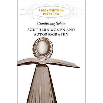 Composing Selves - Southern Women and Autobiography by Peggy Whitman P