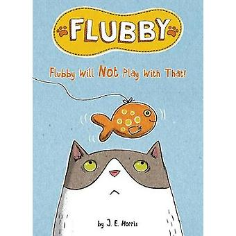 Flubby Will Not Play with That by J. E. Morris - 9781524787783 Book