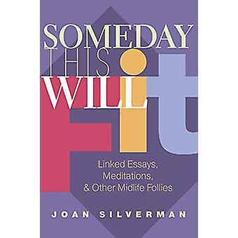 Someday This Will Fit - Linked Essays - Meditations & Other Midlif