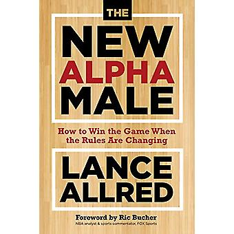 The New Alpha Male - How to Win the Game When the Rules Are Changing b