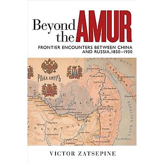 Beyond the Amur  Frontier Encounters between China and Russia 18501930 by Victor Zatsepine
