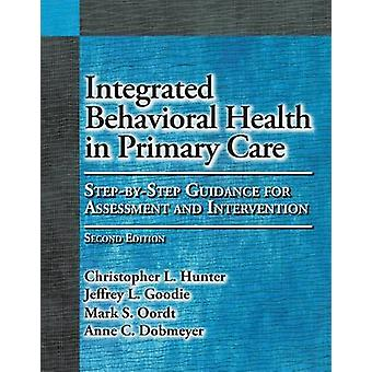 Integrated Behavioral Health in Primary Care  StepbyStep Guidance for Assessment and Intervention by Christopher L Hunter & Jeffrey L Goodie & Mark S Oordt & Anne C Dobmeyer
