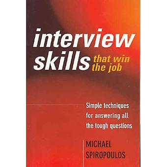 Interview Skills that win the job  Simple techniques for answering all the tough questions by Michael Spiropoulos