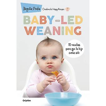 Babyled Weaning 70 recetas para que tu hijo coma solo  BabyLed Weaning 70 Recipes to Get Your Child to Eat on Their Own by Bego a Prats