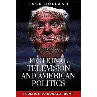 Fictional Television and American Politics From 911 to Donald Trump
