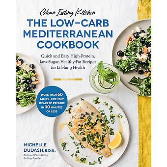 Clean Eating Kitchen The LowCarb Mediterranean Cookbook Quick and Easy HighProtein LowSugar HealthyFat Recipes for Lifelong Health