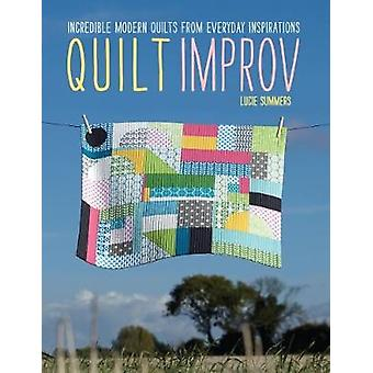 Quilt Improv  Incredible quilts from everyday inspirations by Lucie Summers