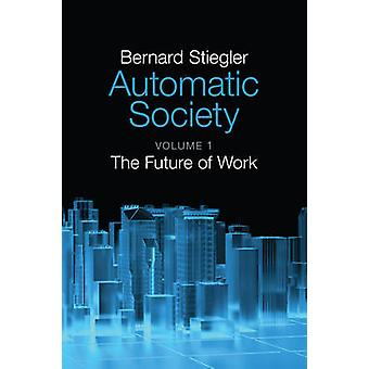 Automatic Society - The Future of Work - Volume 1 by Bernard Stiegler -