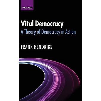 Vital Democracy A Theory of Democracy in Action by Hendriks & Frank